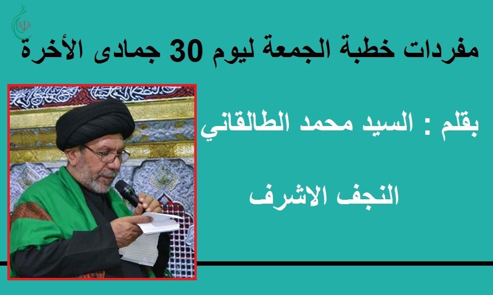 مفردات خطبة الجمعة ليوم 30 جمادى الاخرة .. بقلم : السيد محمد الطالقاني_النجف الاشرف