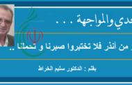 التحدي والمواجهة ... أعذر من أنذر فلا تختبروا صبرنا و تحملنا .. بقلم : الدكتور سليم الخراط