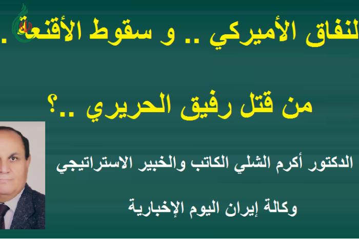 النفاق الاميركي .. سقوط الأقنعة .. من قتل رفيق الحريري ..؟ .. الدكتور أكرم الشلي
