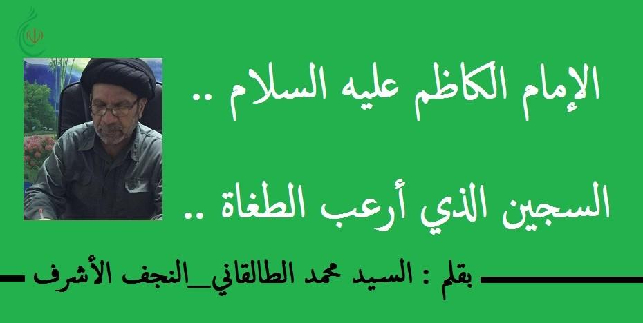 الامام الكاظم عليه السلام .. السجين الذي أرعب الطغاة .. بقلم : السيد محمد الطالقاني_النجف الأشرف
