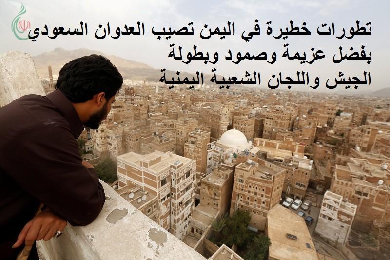 تطورات خطيرة في اليمن تصيب العدوان السعودي ومرتزقته بفضل عزيمة وصمود وبطولة الجيش واللجان الشعبية