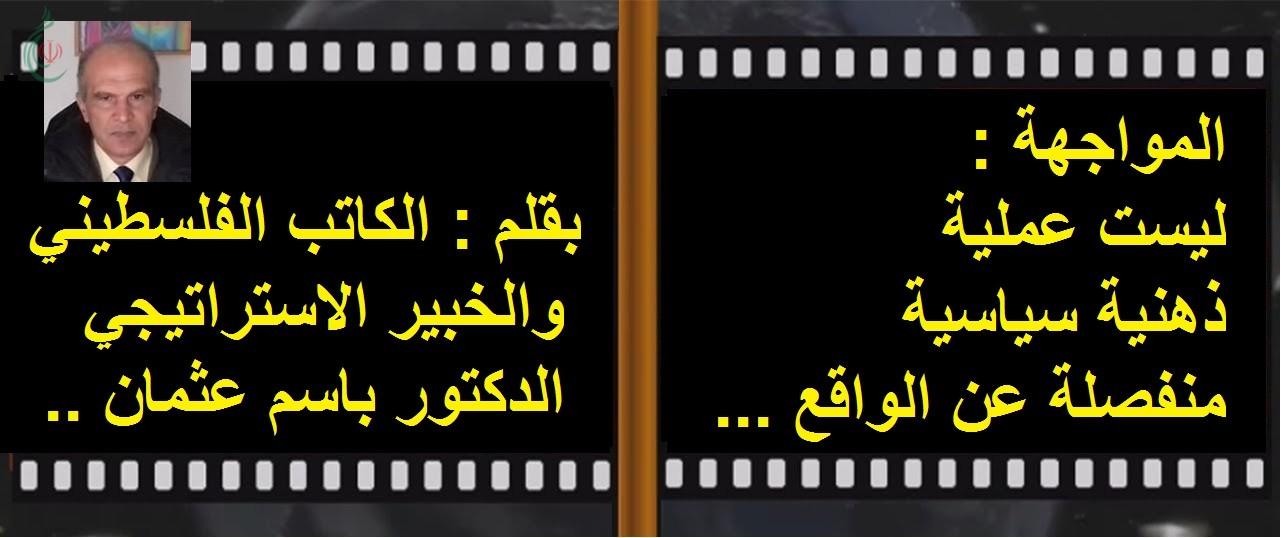 المواجهة ليست عملية ذهنية سياسية منفصلة عن الواقع .. بقلم : الدكتور باسم عثمان الكاتب الفلسطيني والخبير الاستراتيجي