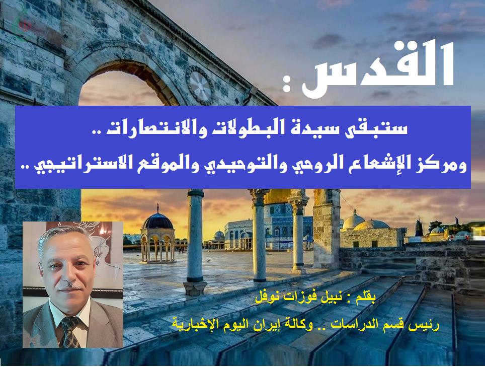 القدس : ستبقى سيدة البطولات والانتصارات ..  ومركز الإشعاع الروحي والتوحيدي والموقع الاستراتيجي .. بقلم : نبيل فوزات نوفل