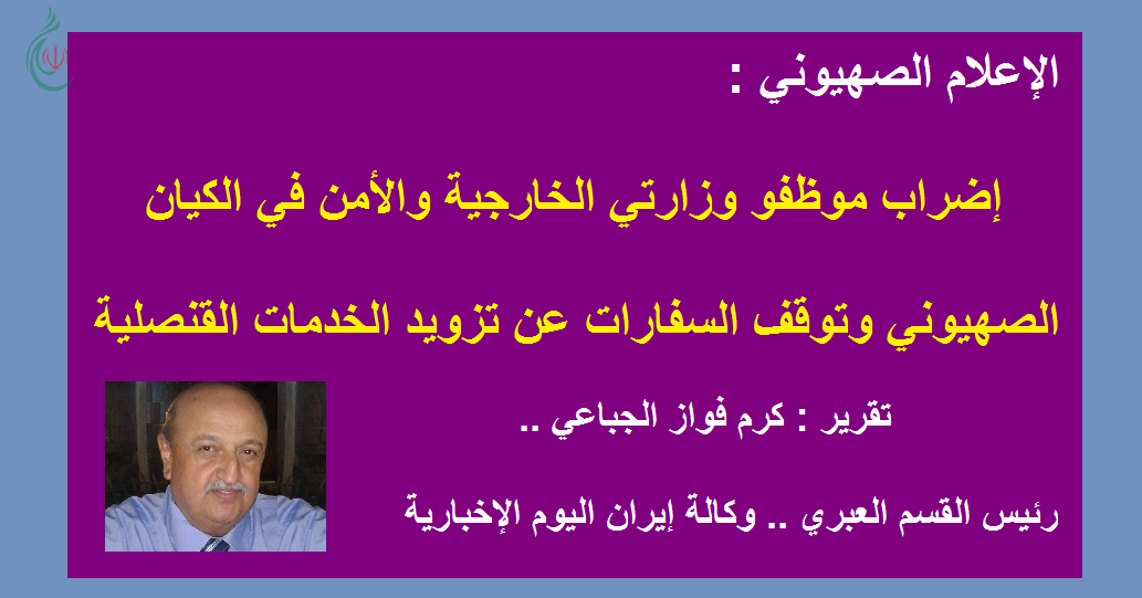 الإعلام الصهيوني : إضراب موظفو وزارتي الخارجية والأمن في الكيان الصهيوني وتوقف السفارات عن تزويد الخدمات القنصلية في البلاد والخارج