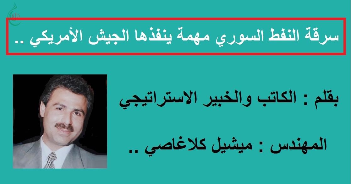 سرقة النفط السوري مهمة ينفذها الجيش الأمريكي .. بقلم : المهندس : ميشيل كلاغاصي الكاتب والخبير الاستراتيجي