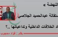 « النهضة » واستقالة الجلاصي .. أبعاد الخلافات الداخلية وتداعياتها ..؟ بقلم : فؤاد محجوب