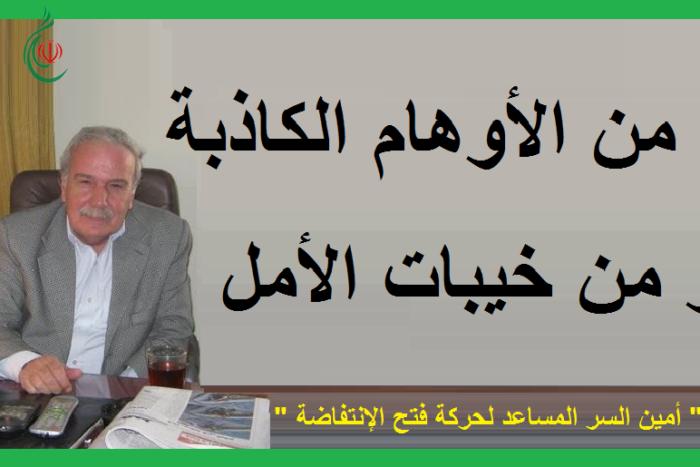 حذار من الأوهام الكاذبة .. حذار من خيبات الأمل .. بقلم : أبو فاخر أمين السر المساعد لحركة فتح الانتفاضة
