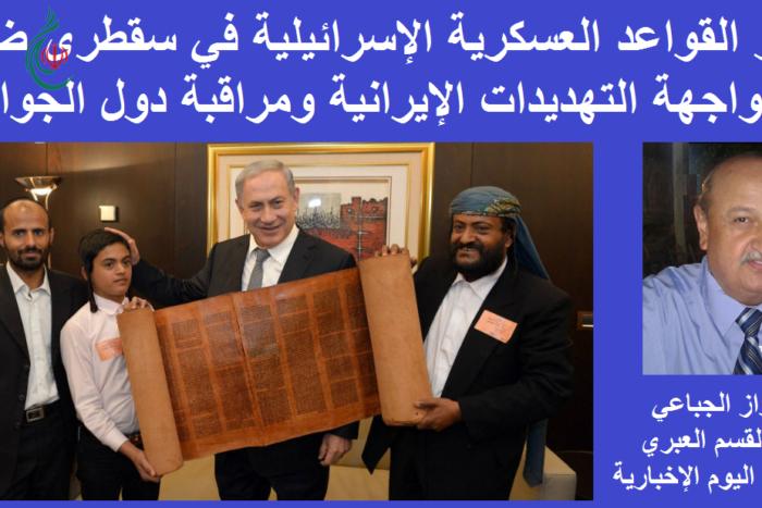 نتنياهو : القواعد العسكرية الإسرائيلية في سقطرى ضرورة لمواجهة التهديدات الإيرانية ومراقبة دول الجوار