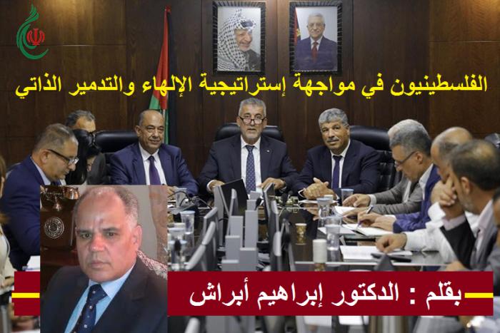 الفلسطينيون في مواجهة إستراتيجية الإلهاء والتدمير الذاتي .. بقلم : الدكتور إبراهيم أبراش