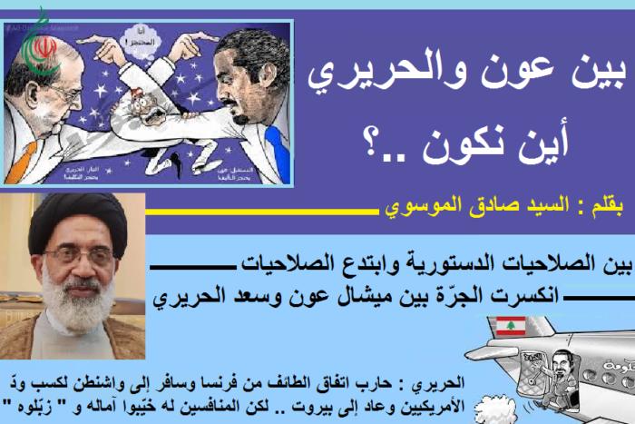 بين عون والحريري أين نكون ..؟ ..  بقلم : السيد صادق الموسوي