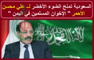 السعودية تمنح الضوء الأخضر لعلي محسن الأحمر