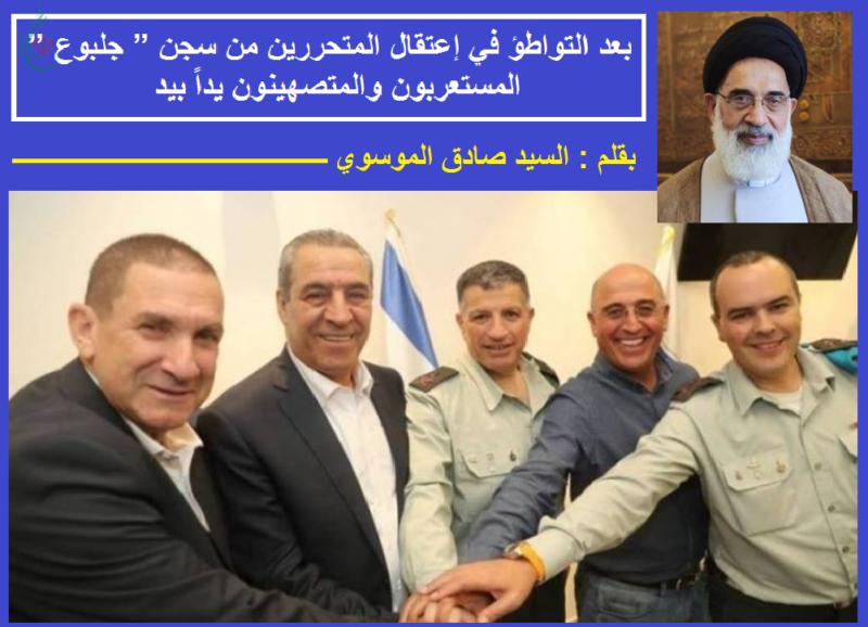 """بعد التواطؤ في إعتقال المتحررين من سجن """" جلبوع """" المستعربون والمتصهينون يداً بيد .. بقلم : السيد صادق الموسوي"""